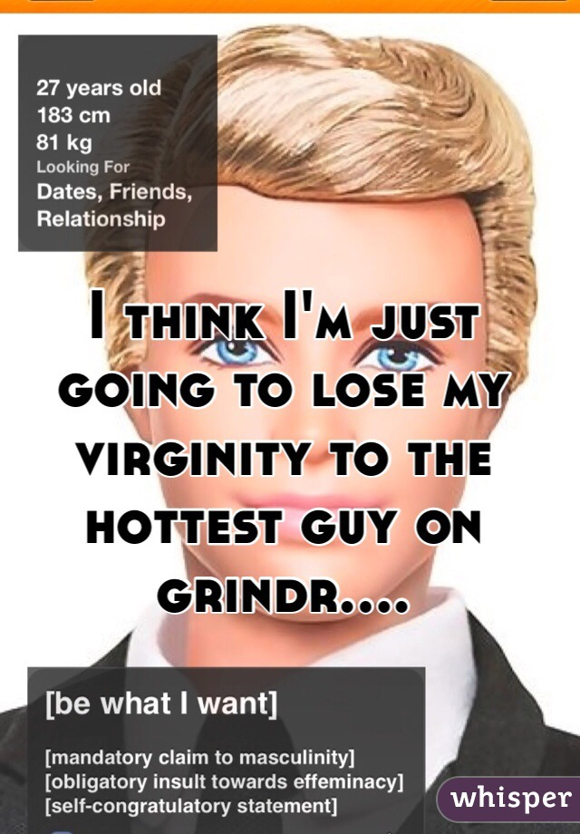 I think I'm just going to lose my virginity to the hottest guy on grindr....