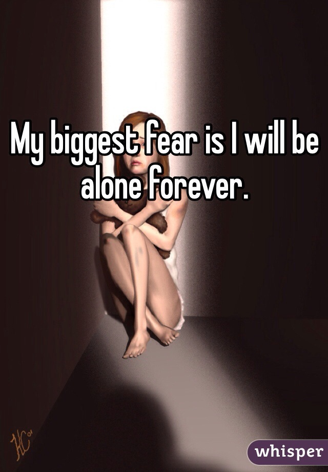My biggest fear is I will be alone forever.