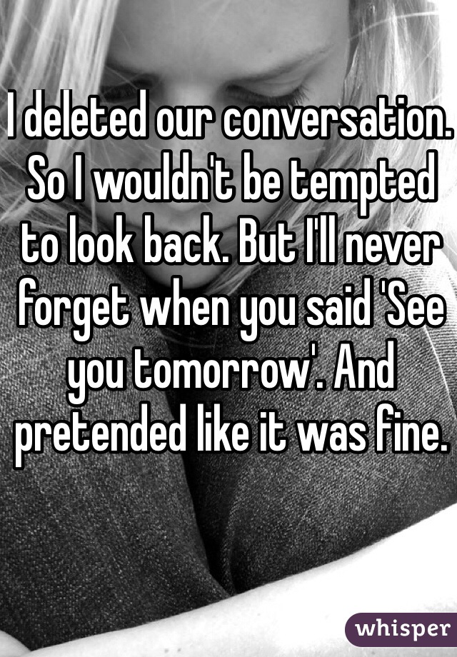 I deleted our conversation. So I wouldn't be tempted to look back. But I'll never forget when you said 'See you tomorrow'. And pretended like it was fine.