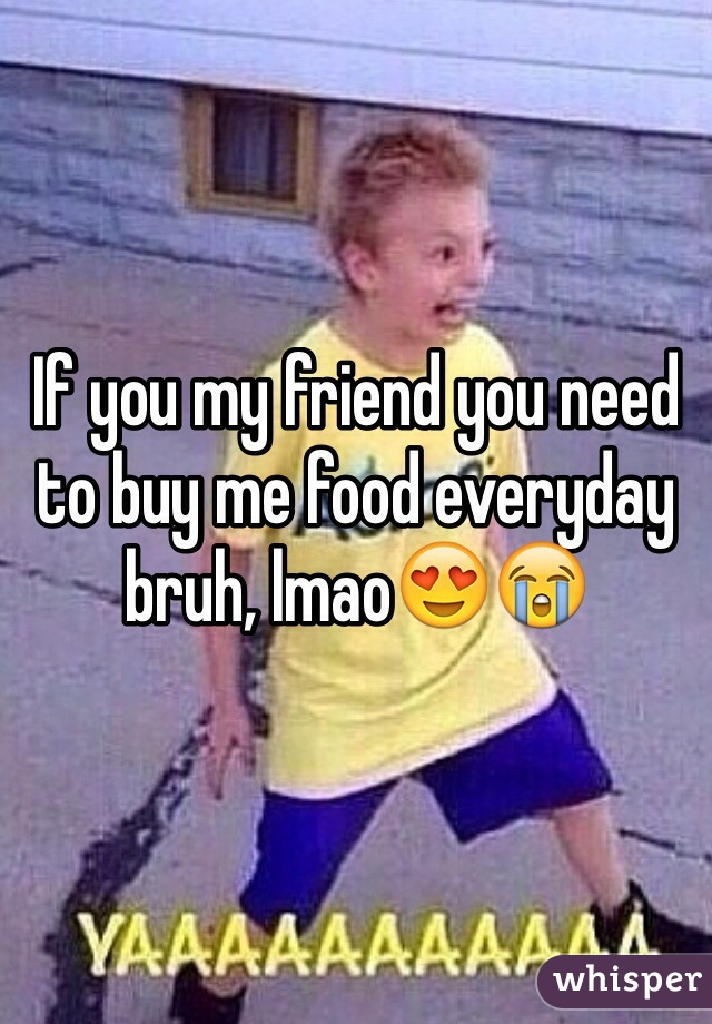 If you my friend you need to buy me food everyday bruh, lmao😍😭