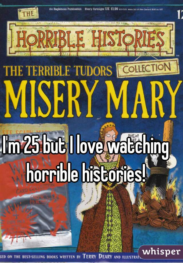 I'm 25 but I love watching horrible histories!