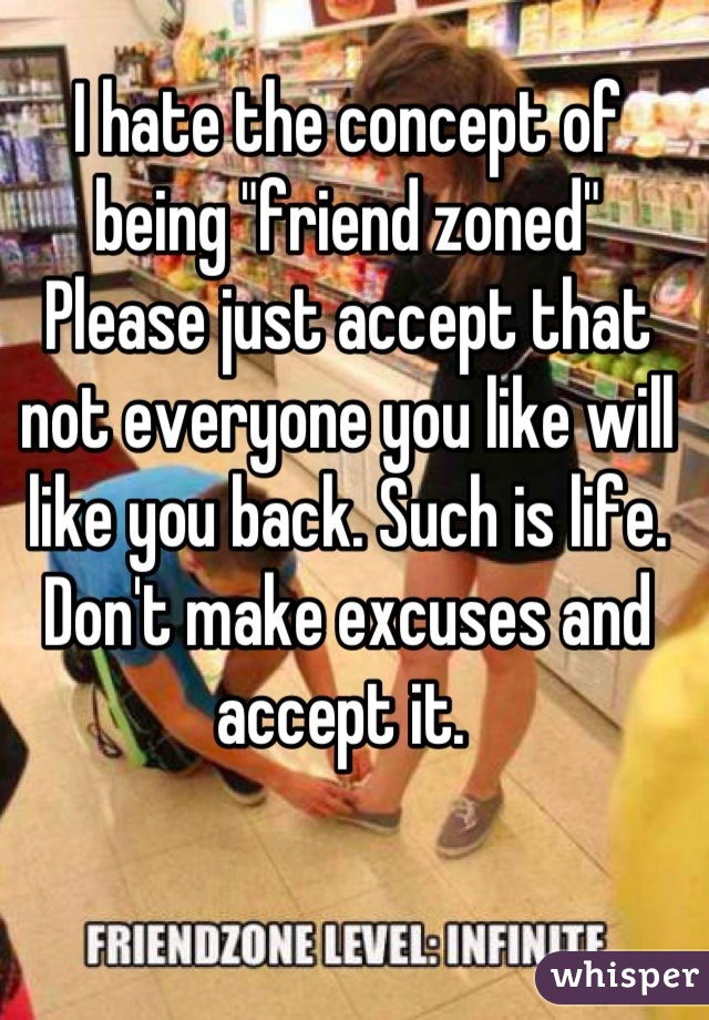 """I hate the concept of being """"friend zoned"""" Please just accept that not everyone you like will like you back. Such is life. Don't make excuses and accept it."""
