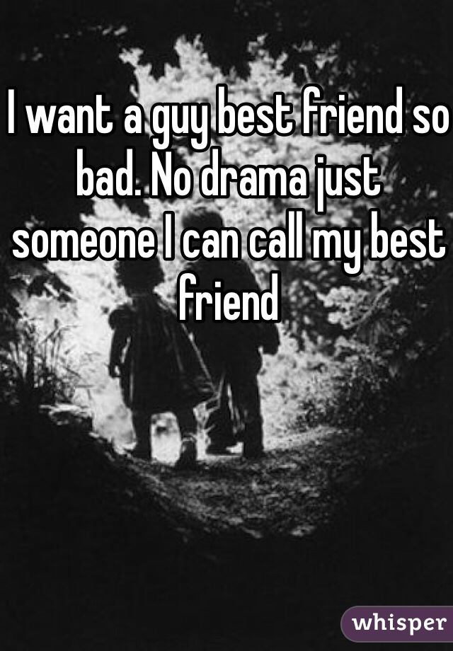 I want a guy best friend so bad. No drama just someone I can call my best friend