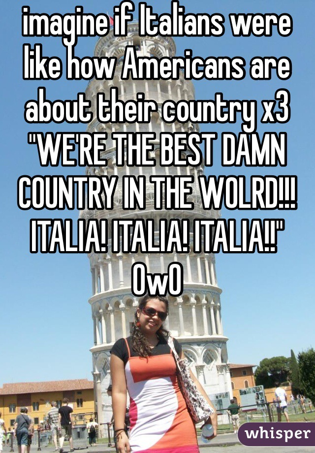 """imagine if Italians were like how Americans are about their country x3 """"WE'RE THE BEST DAMN COUNTRY IN THE WOLRD!!! ITALIA! ITALIA! ITALIA!!"""" OwO"""