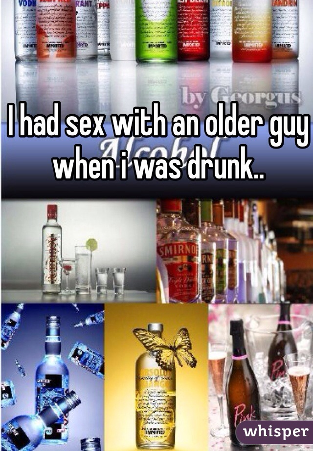I had sex with an older guy when i was drunk..