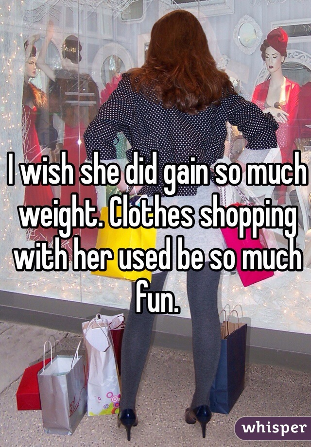 I wish she did gain so much weight. Clothes shopping with her used be so much fun.