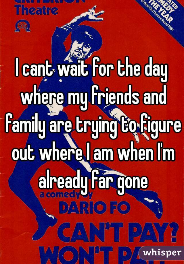 I cant wait for the day where my friends and family are trying to figure out where I am when I'm already far gone