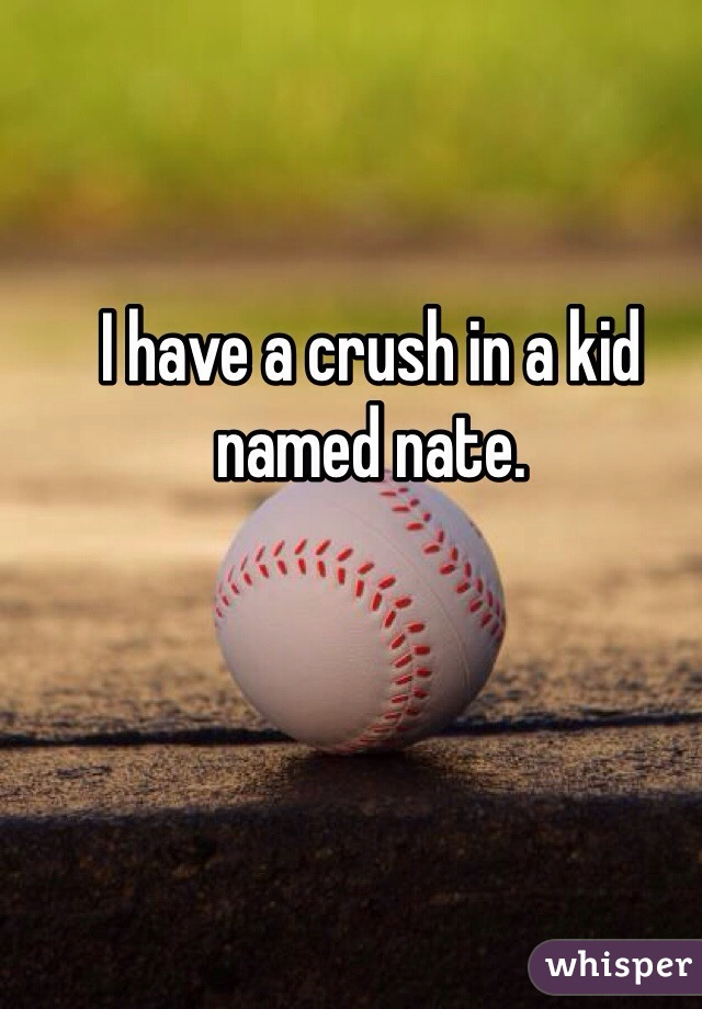 I have a crush in a kid named nate.