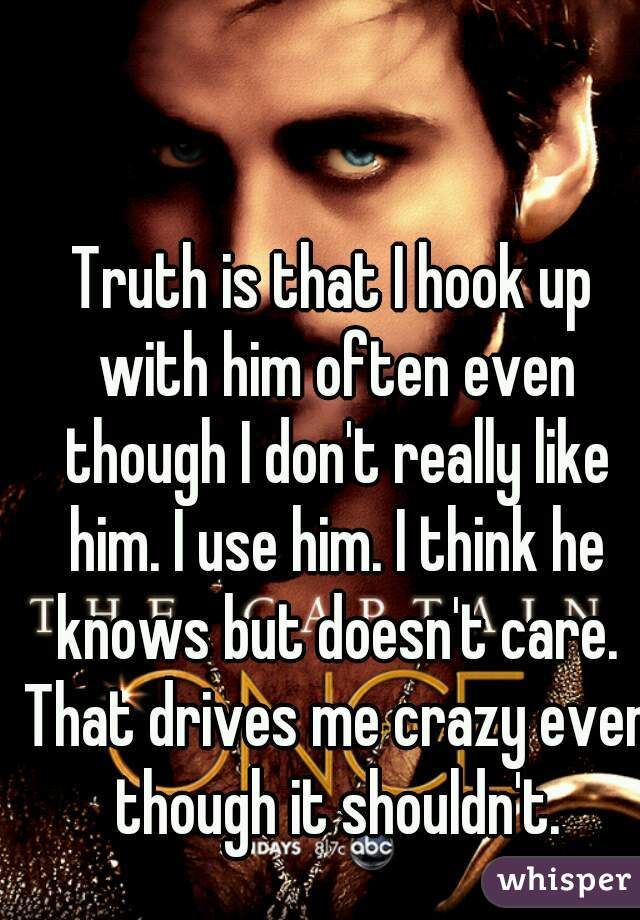 Truth is that I hook up with him often even though I don't really like him. I use him. I think he knows but doesn't care. That drives me crazy even though it shouldn't.