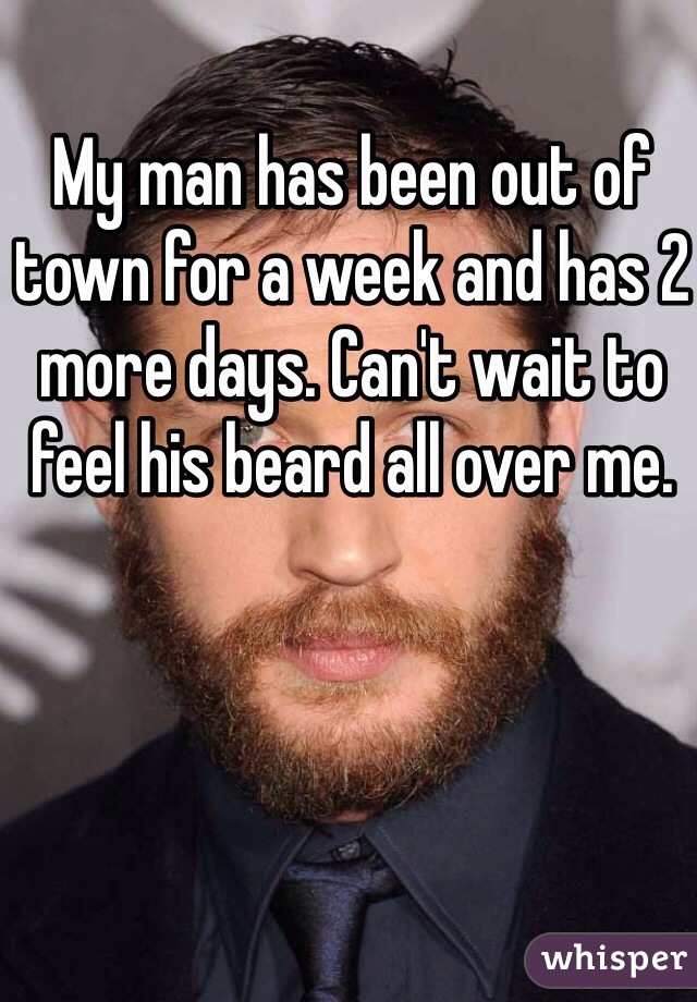 My man has been out of town for a week and has 2 more days. Can't wait to feel his beard all over me.