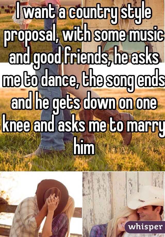 I want a country style proposal, with some music and good friends, he asks me to dance, the song ends and he gets down on one knee and asks me to marry him