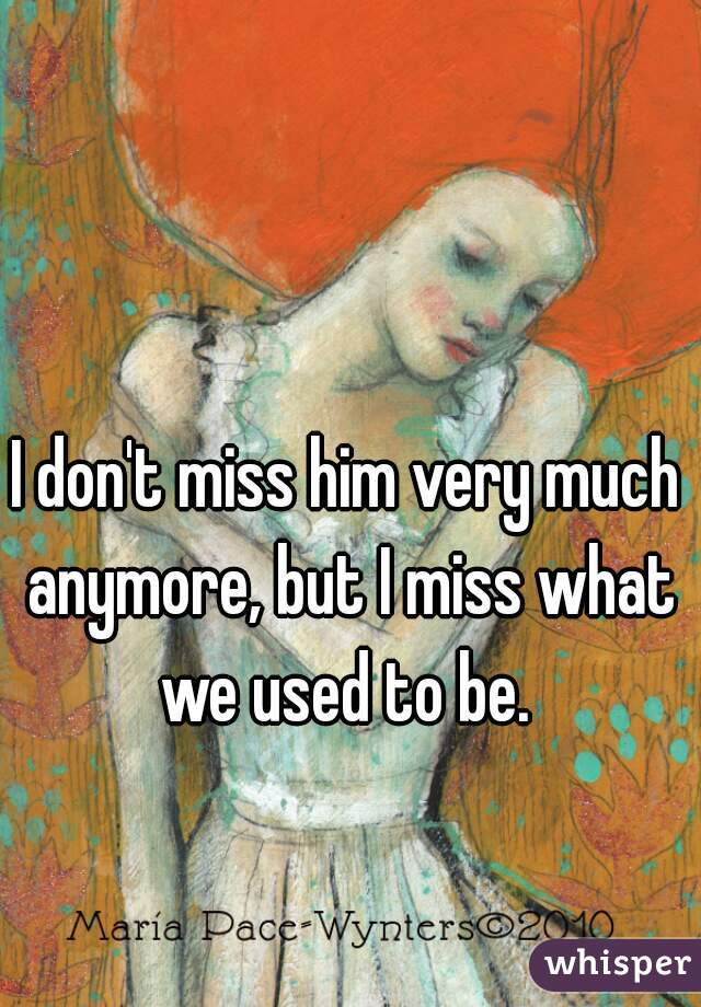 I don't miss him very much anymore, but I miss what we used to be.
