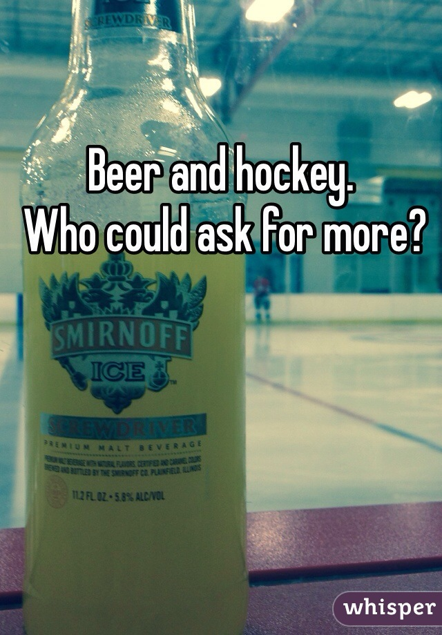 Beer and hockey.   Who could ask for more?