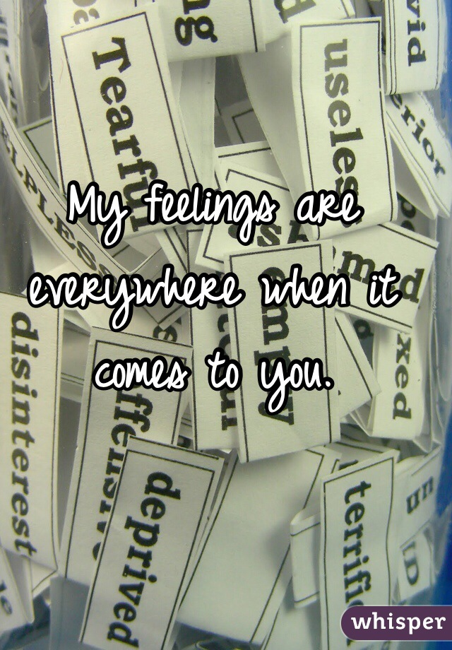 My feelings are everywhere when it comes to you.