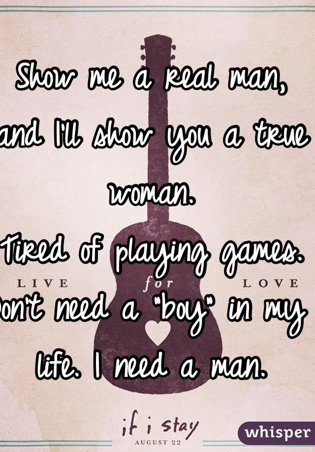 """Show me a real man, and I'll show you a true woman.  Tired of playing games.  Don't need a """"boy"""" in my life. I need a man."""