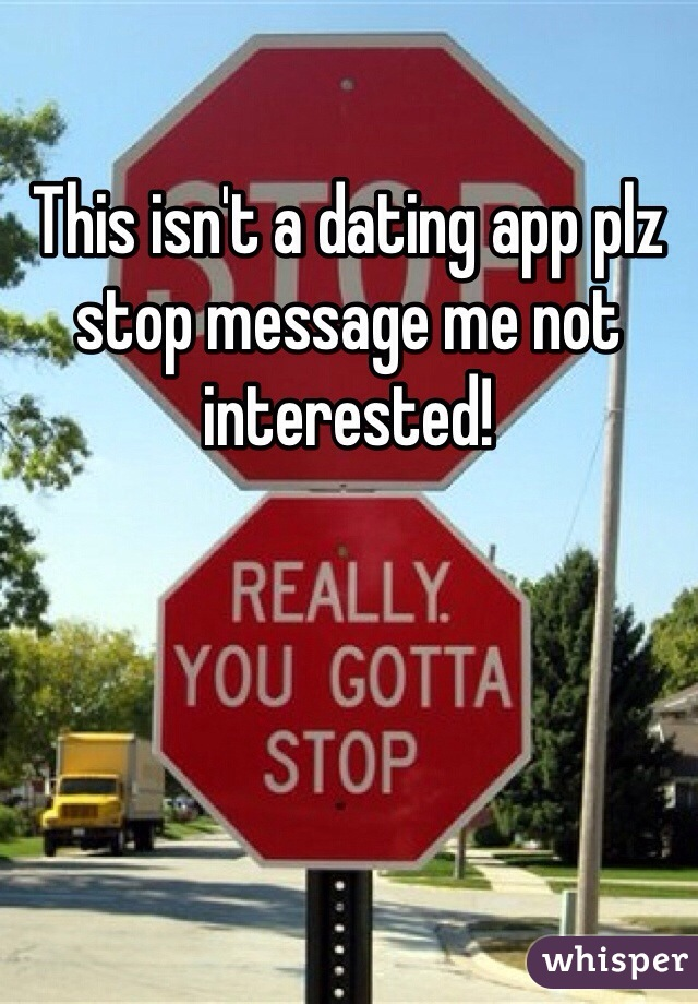 This isn't a dating app plz stop message me not interested!