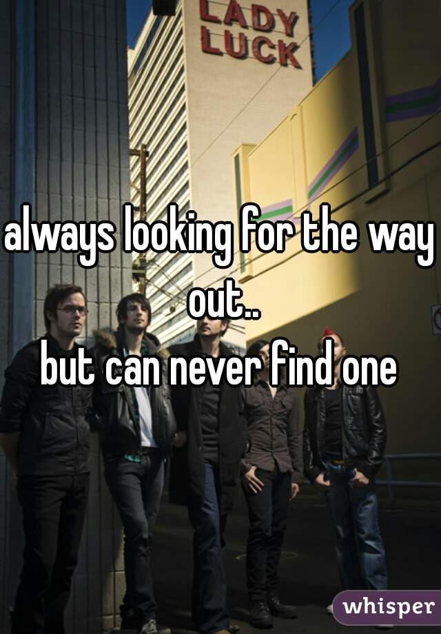 always looking for the way out.. but can never find one