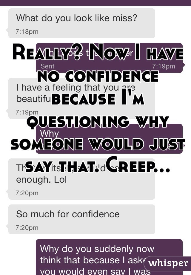 Really? Now I have no confidence because I'm questioning why someone would just say that. Creep...