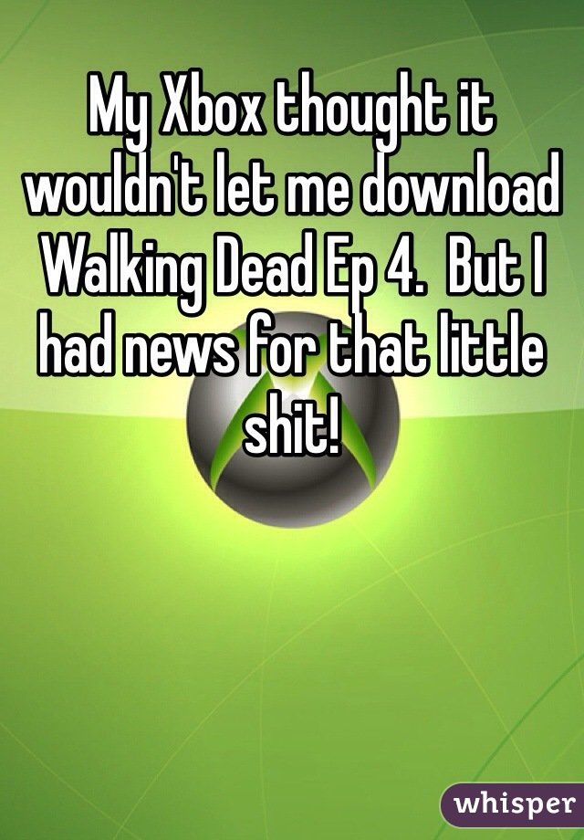 My Xbox thought it wouldn't let me download Walking Dead Ep 4.  But I had news for that little shit!