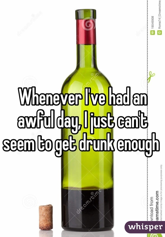 Whenever I've had an awful day, I just can't seem to get drunk enough