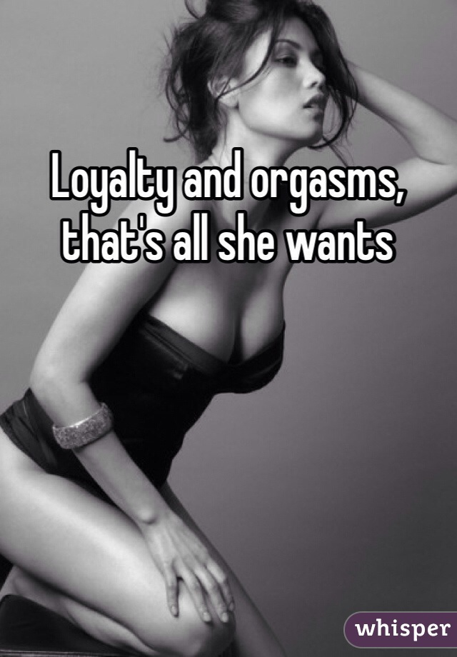 Loyalty and orgasms, that's all she wants