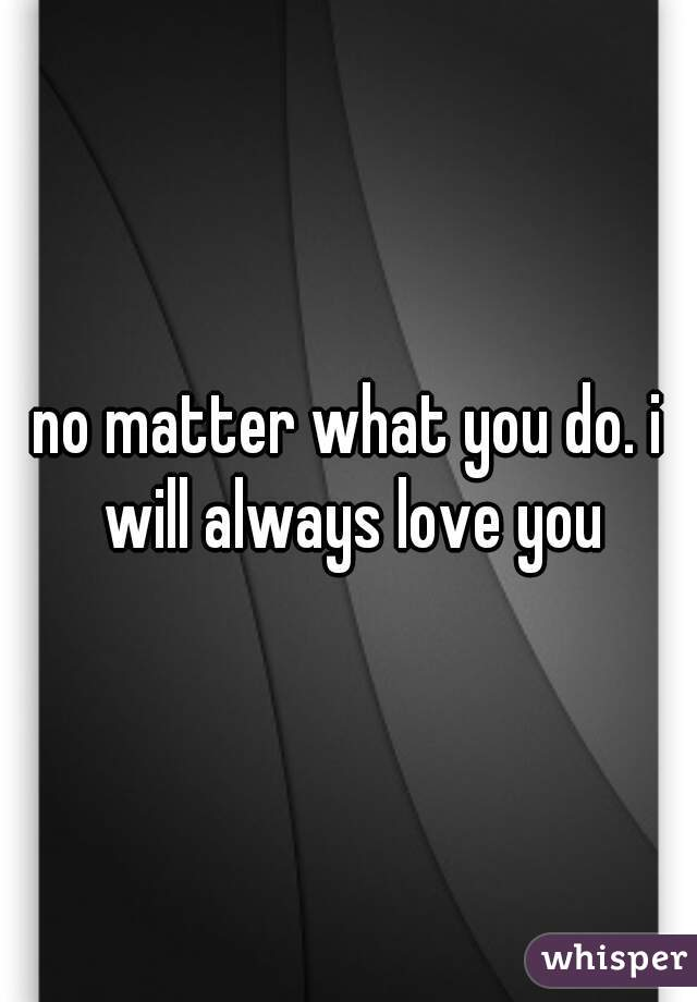 no matter what you do. i will always love you