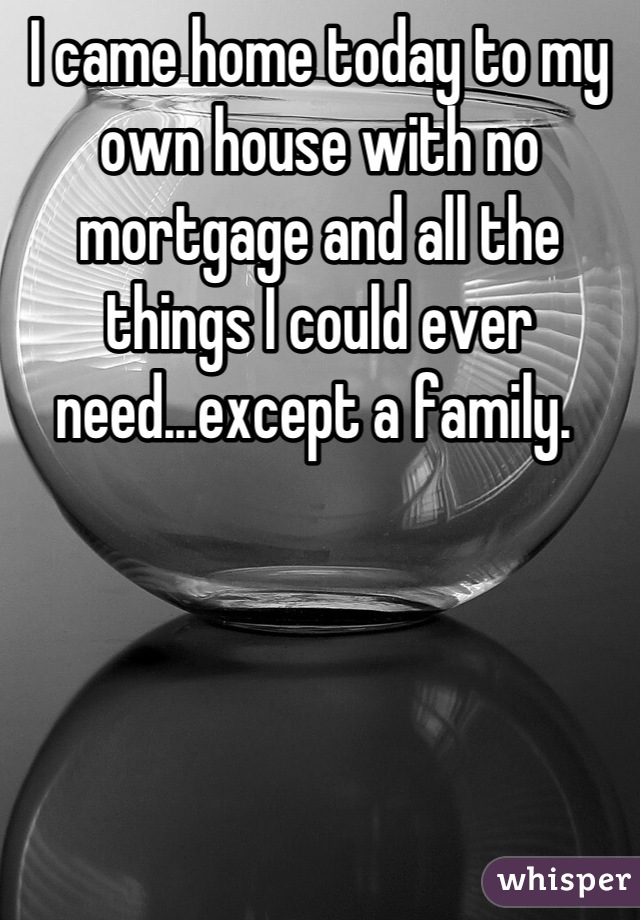 I came home today to my own house with no mortgage and all the things I could ever need...except a family.