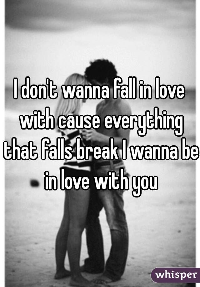 I don't wanna fall in love with cause everything that falls break I wanna be in love with you