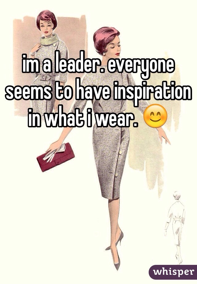 im a leader. everyone seems to have inspiration in what i wear. 😊