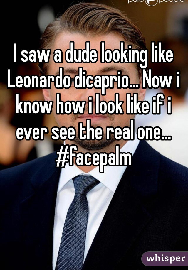 I saw a dude looking like Leonardo dicaprio... Now i know how i look like if i ever see the real one... #facepalm