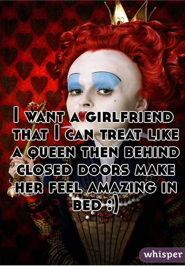 I want a girlfriend that I can treat like a queen then behind closed doors make her feel amazing in bed :)