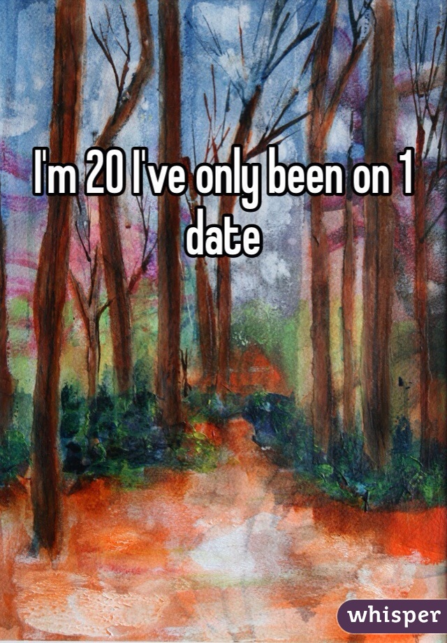 I'm 20 I've only been on 1 date