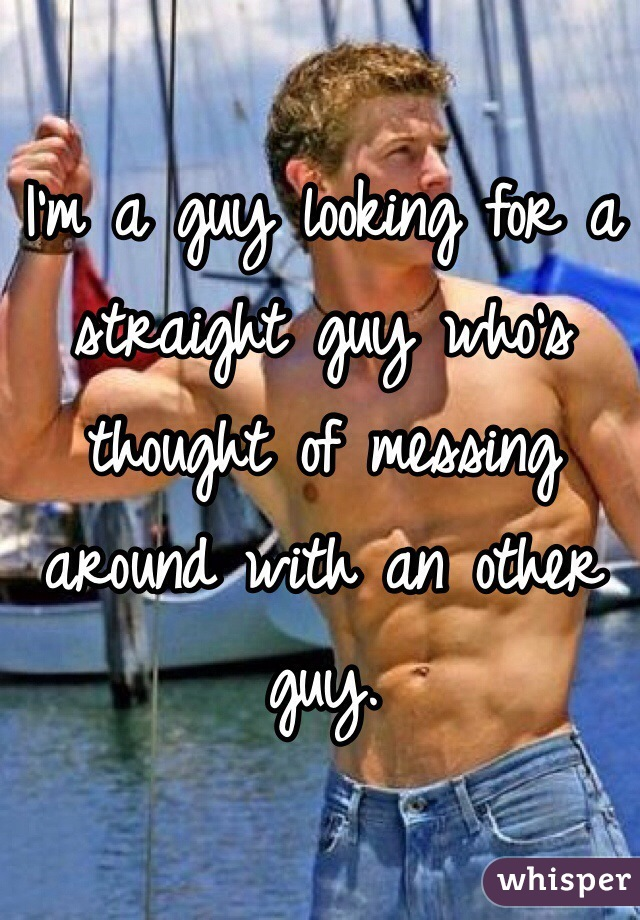 I'm a guy looking for a straight guy who's thought of messing around with an other guy.