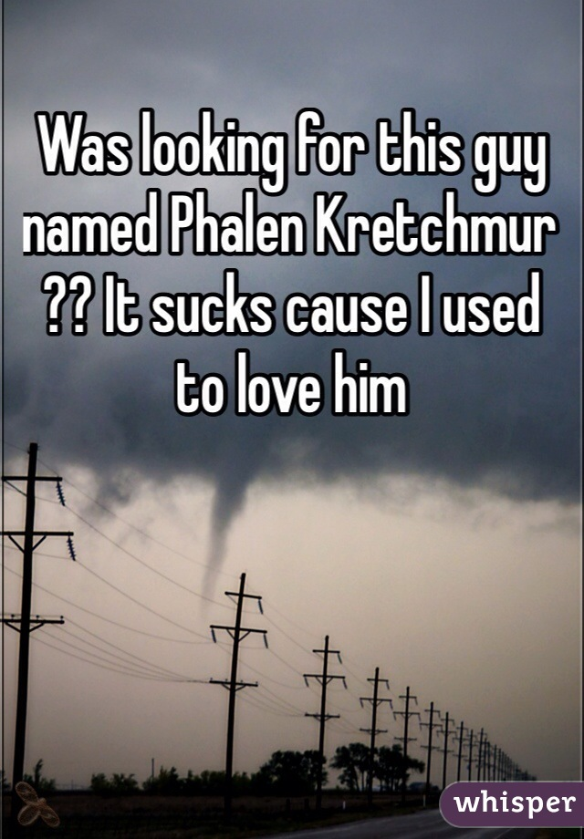 Was looking for this guy named Phalen Kretchmur ?? It sucks cause I used to love him