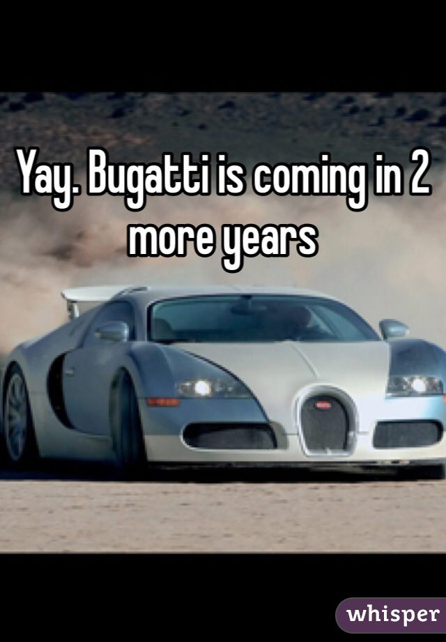 Yay. Bugatti is coming in 2 more years