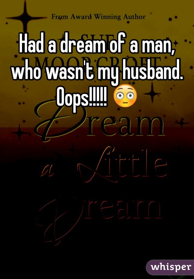 Had a dream of a man, who wasn't my husband.  Oops!!!!! 😳