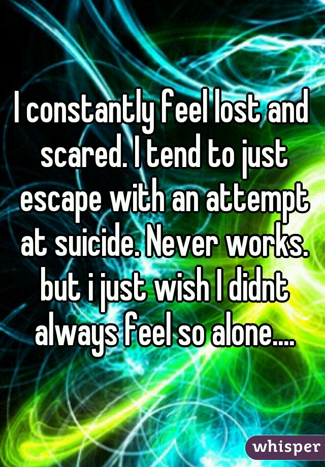 I constantly feel lost and scared. I tend to just escape with an attempt at suicide. Never works. but i just wish I didnt always feel so alone....
