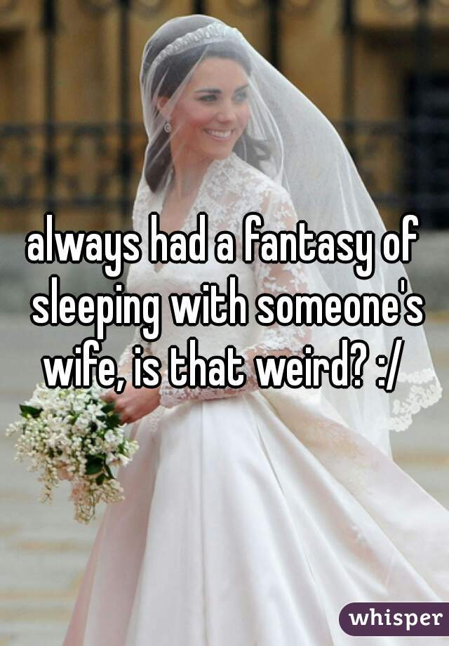 always had a fantasy of sleeping with someone's wife, is that weird? :/
