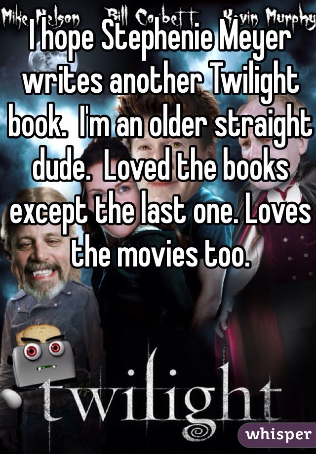 I hope Stephenie Meyer writes another Twilight book.  I'm an older straight dude.  Loved the books except the last one. Loves the movies too.