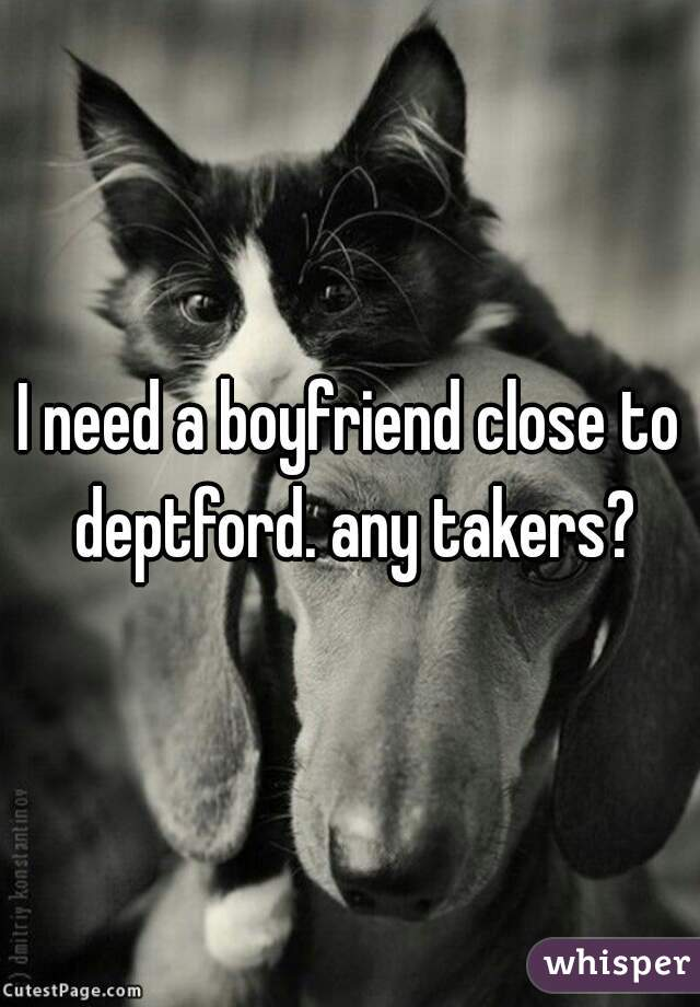 I need a boyfriend close to deptford. any takers?