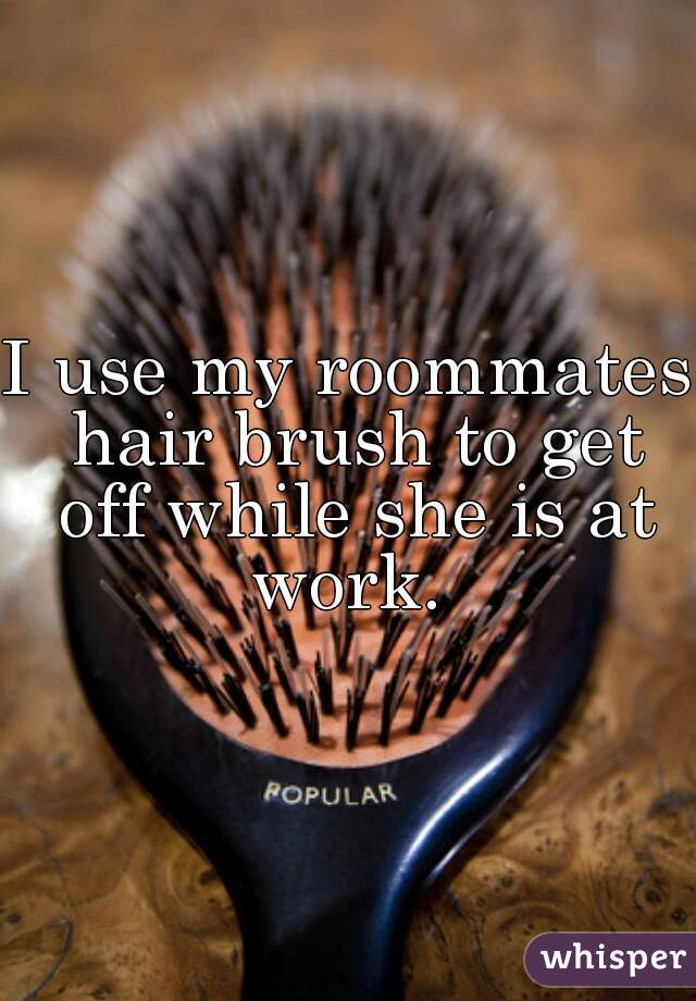 I use my roommates hair brush to get off while she is at work.