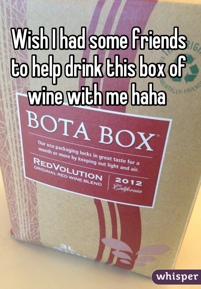 Wish I had some friends to help drink this box of wine with me haha