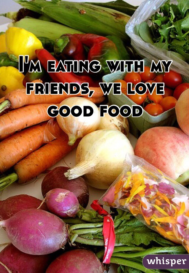 I'm eating with my friends, we love good food