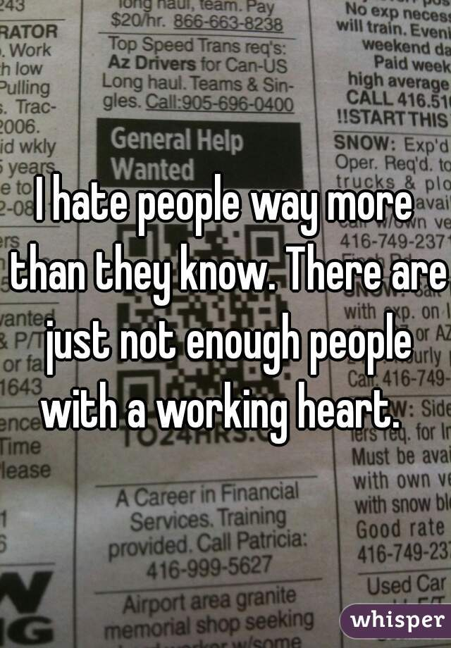I hate people way more than they know. There are just not enough people with a working heart.