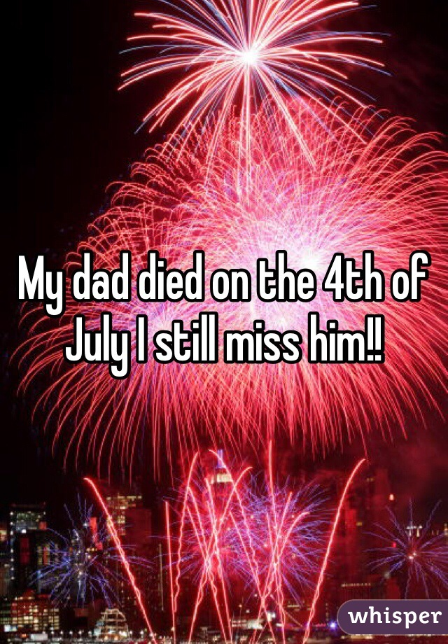 My dad died on the 4th of July I still miss him!!