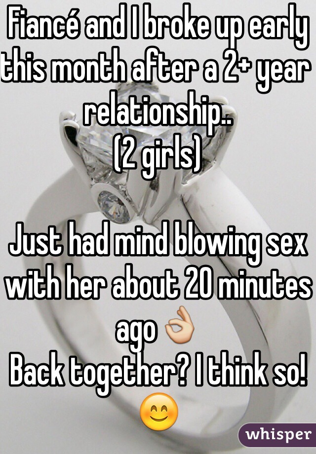 Fiancé and I broke up early this month after a 2+ year relationship.. (2 girls)  Just had mind blowing sex with her about 20 minutes ago👌 Back together? I think so!😊
