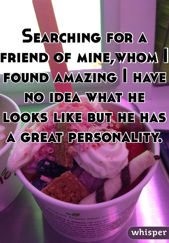 Searching for a friend of mine,whom I found amazing I have no idea what he looks like but he has a great personality.