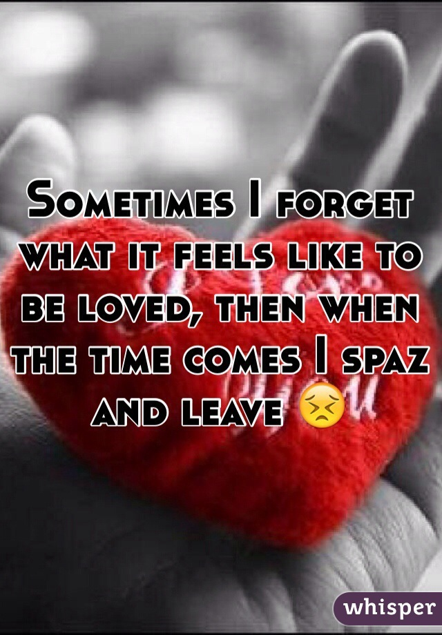 Sometimes I forget what it feels like to be loved, then when the time comes I spaz and leave 😣