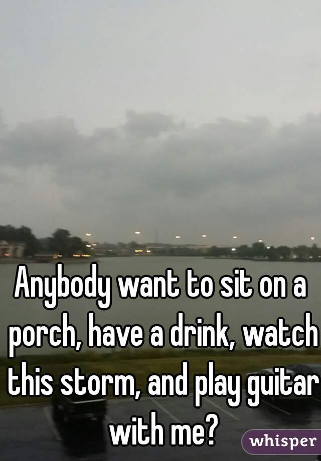 Anybody want to sit on a porch, have a drink, watch this storm, and play guitar with me?