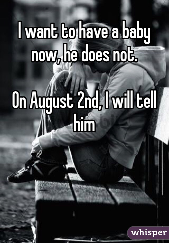 I want to have a baby now, he does not.   On August 2nd, I will tell him